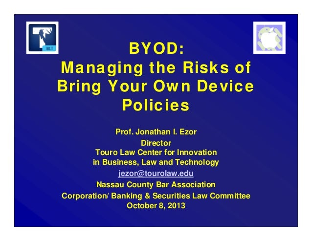 BYOD: Managing the Risks of Bring Your Own Device Policies Prof. Jonathan I. Ezor Director Touro Law Center for Innovation...
