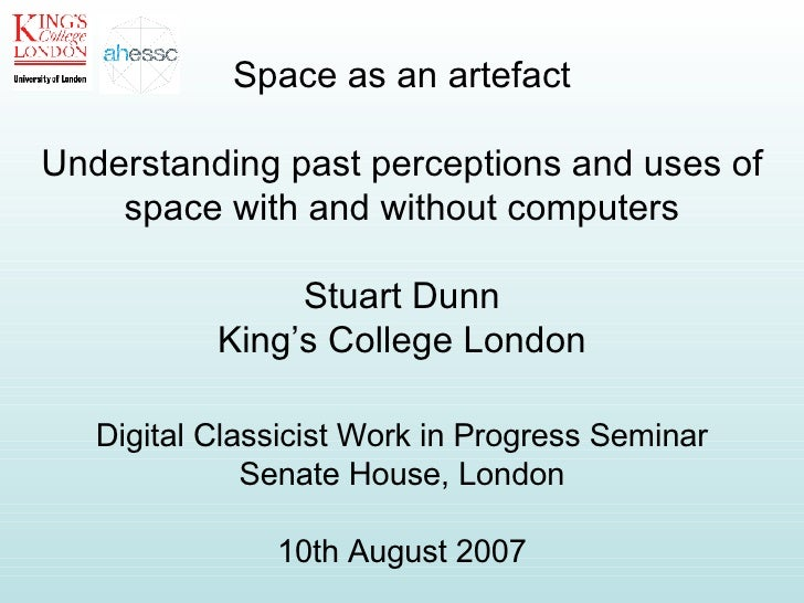 Space as an artefact Understanding past perceptions and uses of space with and without computers Stuart Dunn King's Colleg...