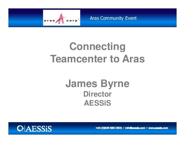 Aras Community Event ConnectingConnecting Teamcenter to Aras J BJames Byrne Director AESSiS 5/26/2010 15/26/2010 1+44 (0)8...