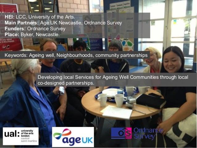 HEI: LCC, University of the Arts. Main Partners: Age UK Newcastle, Ordnance Survey Funders: Ordnance Survey Place: Byker, ...