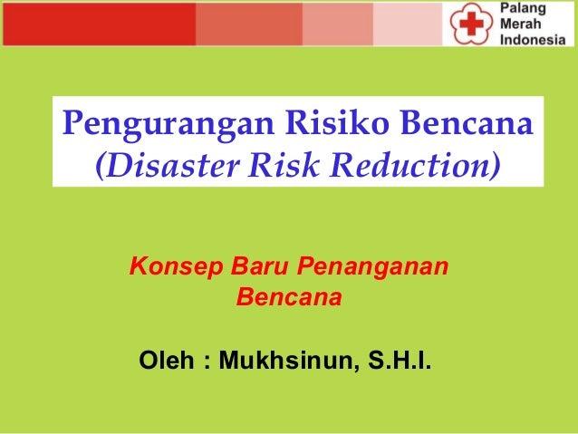 Pengurangan Risiko Bencana  (Disaster Risk Reduction)   Konsep Baru Penanganan          Bencana    Oleh : Mukhsinun, S.H.I.