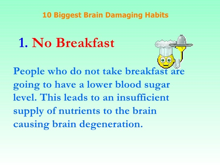 10 Biggest Brain Damaging Habits 1.  No Breakfast People who do not take breakfast are going to have a lower blood sugar  ...