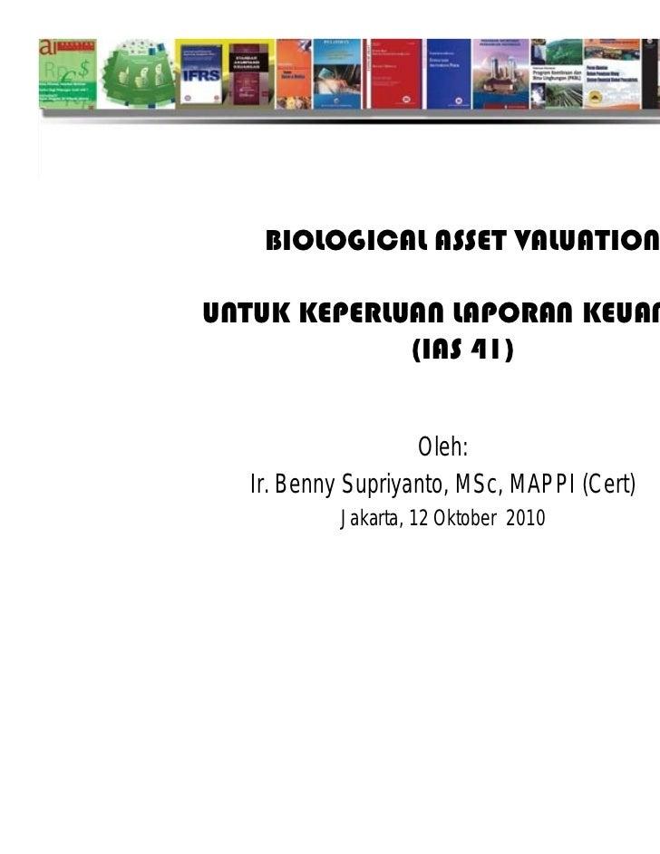 BIOLOGICAL ASSET VALUATIONUNTUK KEPERLUAN LAPORAN KEUANGAN             (IAS 41)                   Oleh:  Ir. Benny Supriya...