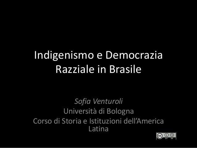 Indigenismo e Democrazia Razziale in Brasile Sofia Venturoli Università di Bologna Corso di Storia e Istituzioni dell'Amer...