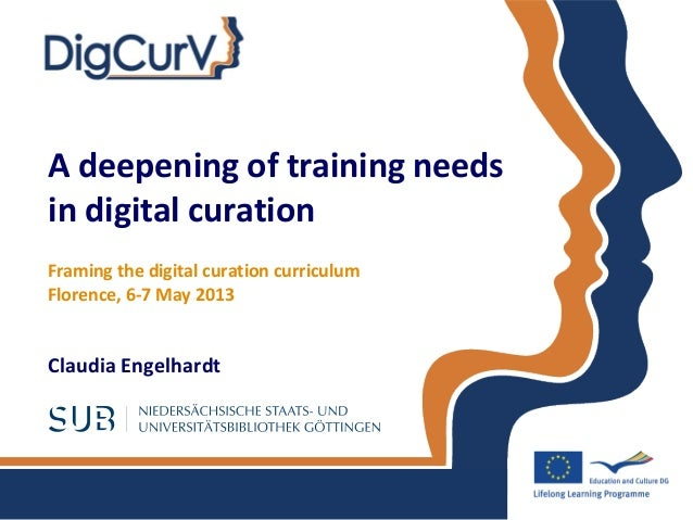 A deepening of training needs in digital curation Claudia Engelhardt Framing the digital curation curriculum Florence, 6-7...