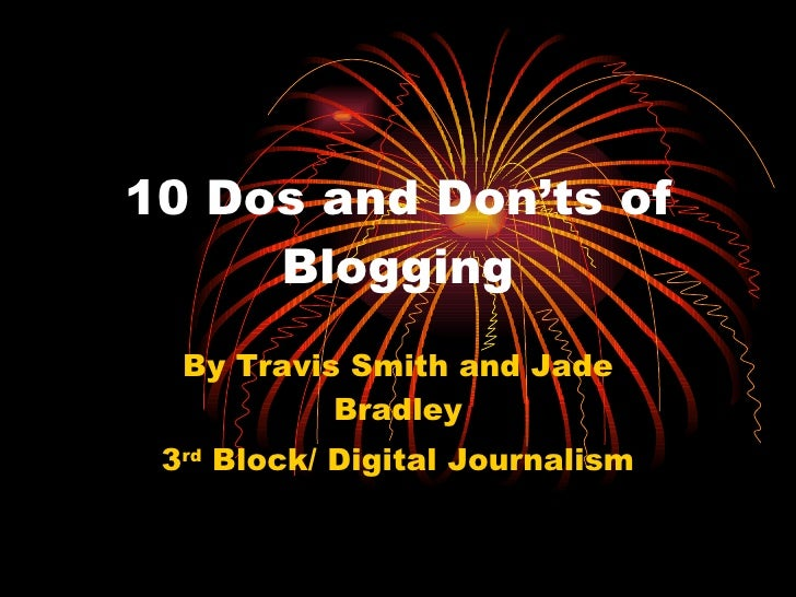 10 Dos and Don'ts of Blogging By Travis Smith and Jade Bradley 3 rd  Block/ Digital Journalism
