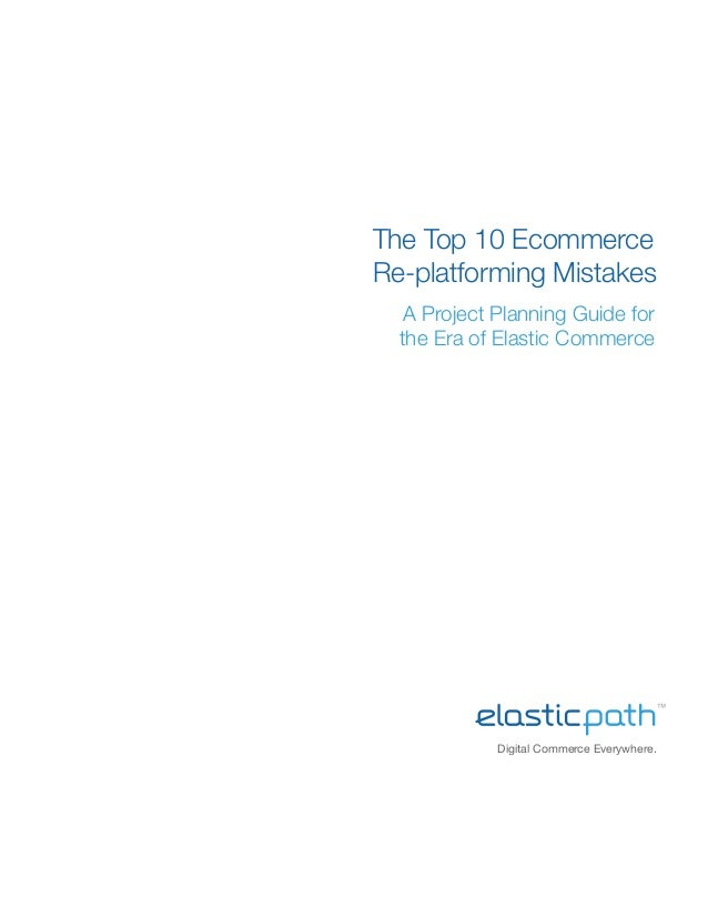 Digital Commerce Everywhere.The Top 10 EcommerceRe-platforming MistakesA Project Planning Guide forthe Era of Elastic Comm...