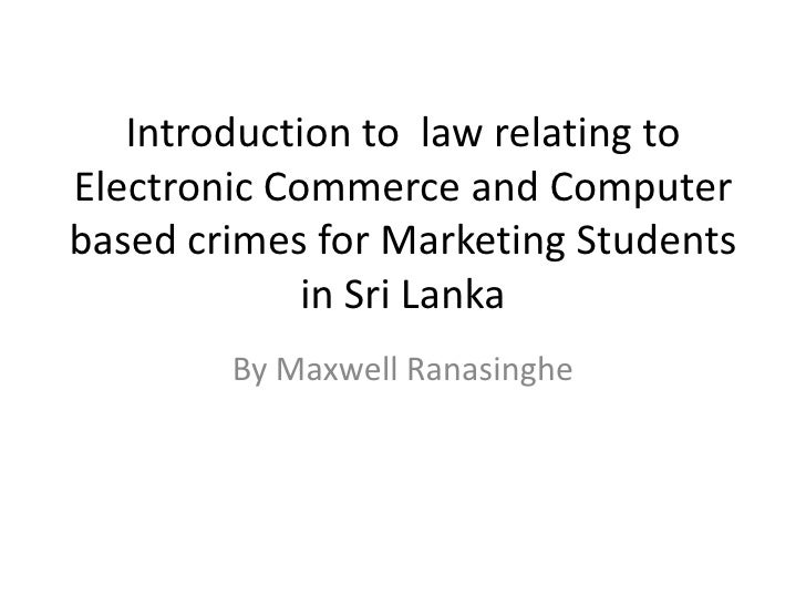 Introduction to law relating toElectronic Commerce and Computerbased crimes for Marketing Students             in Sri Lank...