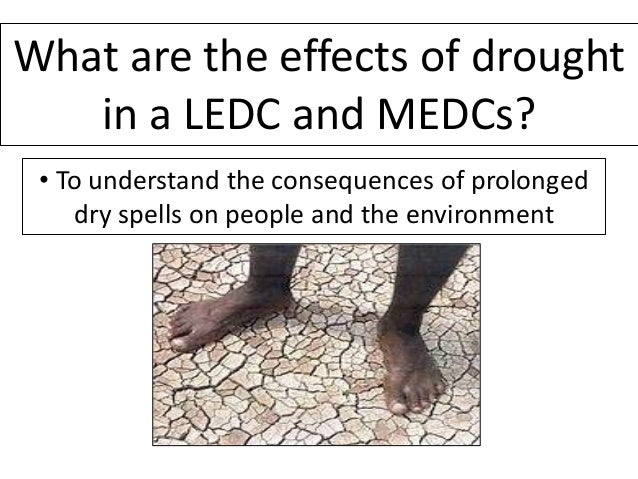 What are the effects of droughtin a LEDC and MEDCs?• To understand the consequences of prolongeddry spells on people and t...