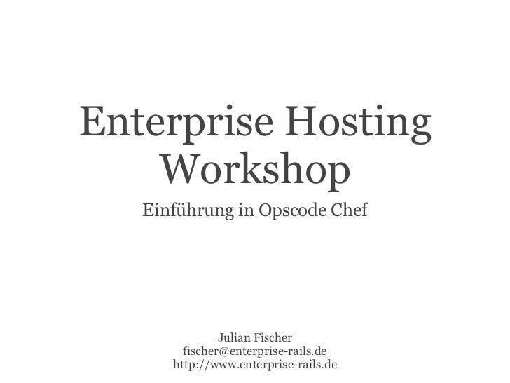 Enterprise Hosting    Workshop   Einführung in Opscode Chef               Julian Fischer        fischer@enterprise-rails.d...