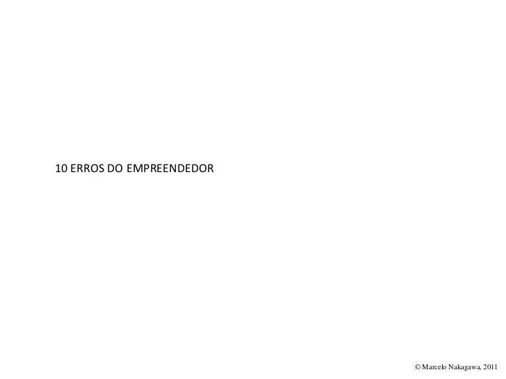 10 ERROS DO EMPREENDEDOR                           © Marcelo Nakagawa, 2011