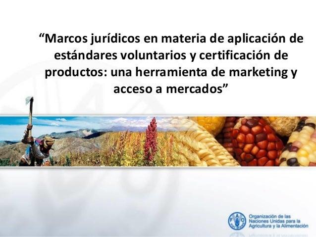 FAO - Marcos jurídicos en materia de aplicación de estándares voluntarios y certificación de productos: una herramienta de marketing y acceso a mercados
