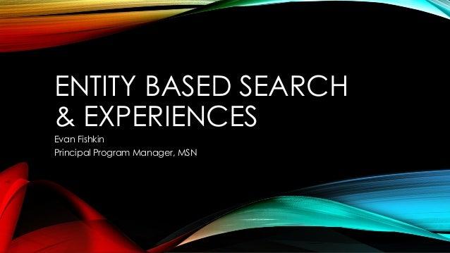 ENTITY BASED SEARCH & EXPERIENCES Evan Fishkin Principal Program Manager, MSN
