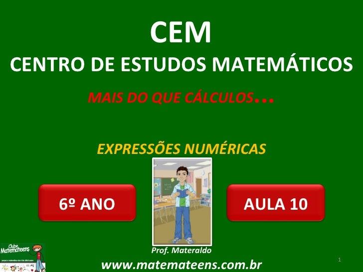 EXPRESSÕES NUMÉRICAS Prof. Materaldo www.matemateens.com.br CEM CENTRO DE ESTUDOS MATEMÁTICOS MAIS DO QUE CÁLCULOS ... AUL...