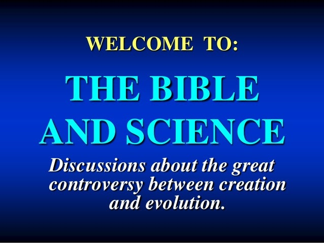 WELCOME TO:  THE BIBLE  AND SCIENCE  Discussions about the great  controversy between creation  and evolution.
