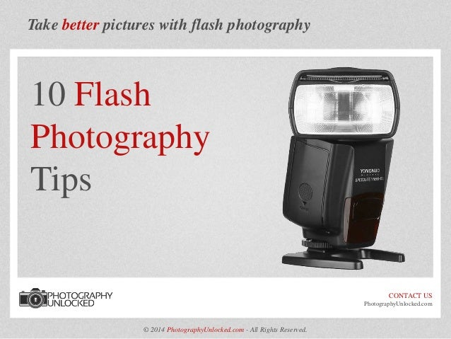 Take better pictures with flash photography 10 Flash Photography Tips CONTACT US PhotographyUnlocked.com © 2014 Photograph...