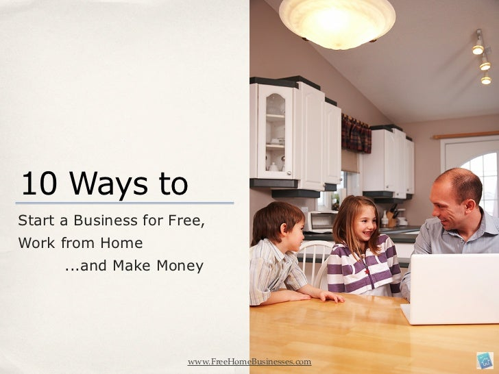 10 Ways toStart a Business for Free,Work from Home      ...and Make Money                       www.FreeHomeBusinesses.com