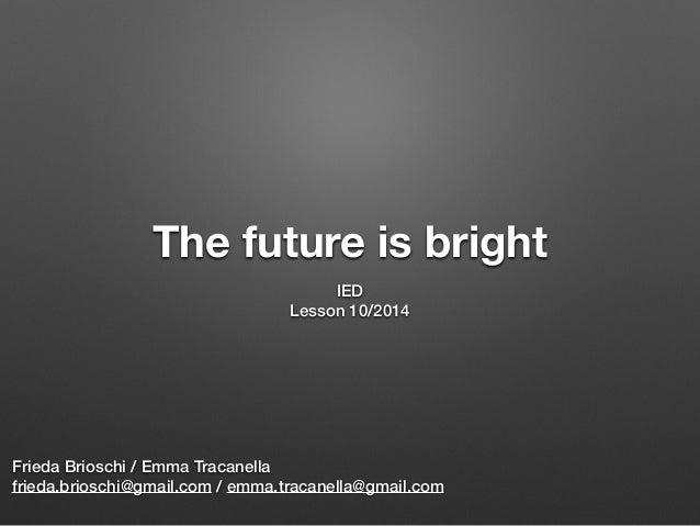 The future is bright IED Lesson 10/2014 Frieda Brioschi / Emma Tracanella frieda.brioschi@gmail.com / emma.tracanella@gmai...