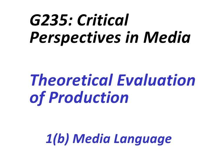 G235: CriticalPerspectives in MediaTheoretical Evaluationof Production  1(b) Media Language