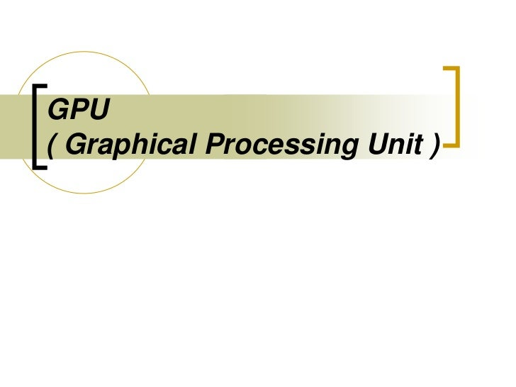 GPU( Graphical Processing Unit )