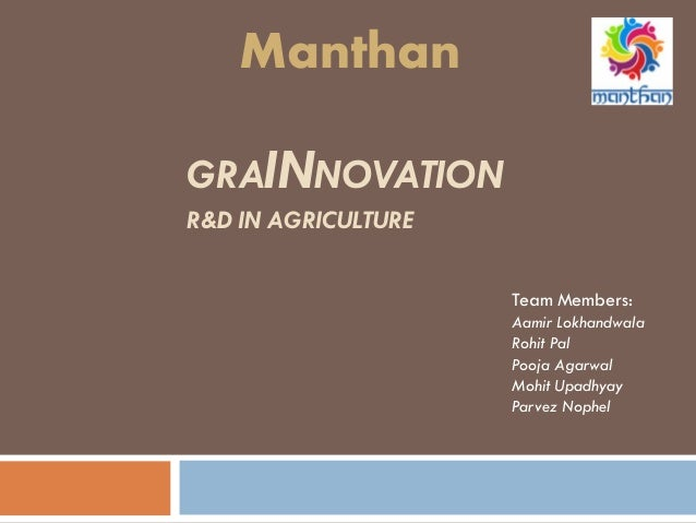 GRAINNOVATION R&D IN AGRICULTURE Team Members: Aamir Lokhandwala Rohit Pal Pooja Agarwal Mohit Upadhyay Parvez Nophel Mant...