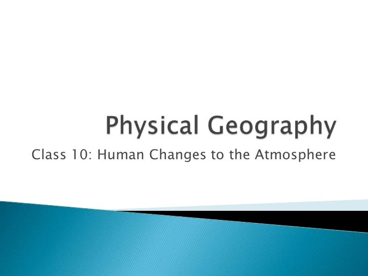 Physical Geography<br />Class 10: Human Changes to the Atmosphere<br />