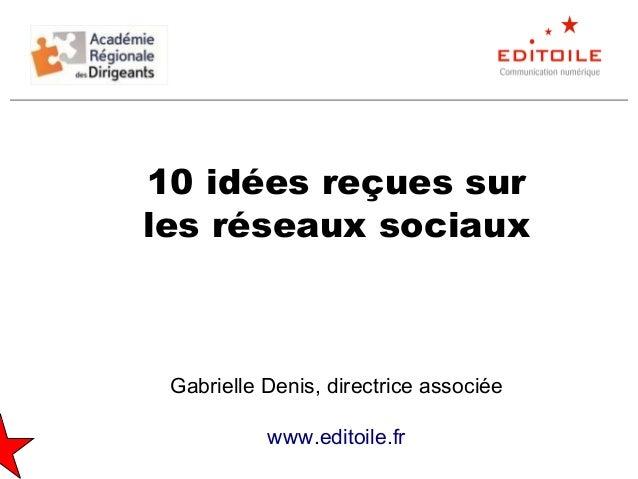 10 idées reçues sur les réseaux sociaux Gabrielle Denis, directrice associée www.editoile.fr