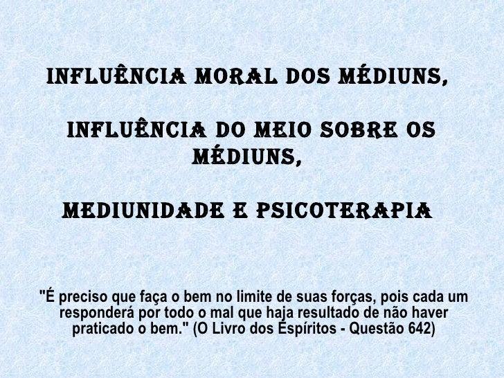Quarto Módulo - 10ª   influência moral dos médiuns, influencia do meio sobre os médiuns, mediunidade e psicoterapia