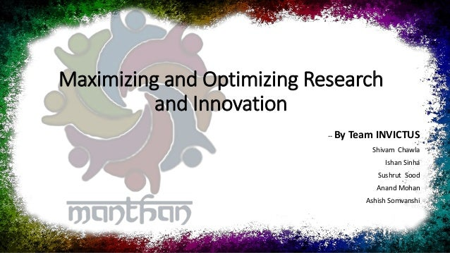 Maximizing and Optimizing Research and Innovation -- By Team INVICTUS Shivam Chawla Ishan Sinha Sushrut Sood Anand Mohan A...