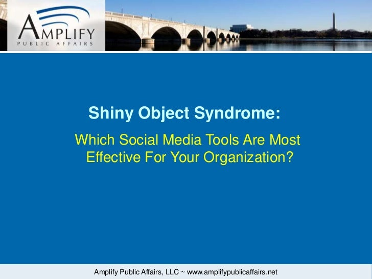 Shiny Object Syndrome:Which Social Media Tools Are Most Effective For Your Organization?  Amplify Public Affairs, LLC ~ ww...
