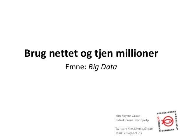 Brug nettet og tjen millionerEmne: Big DataKim Skytte GraaeFolkekirkens NødhjælpTwitter: Kim.Skytte.GraaeMail: kisk@dca.dk