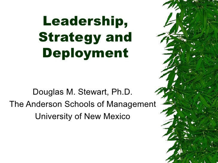 Leadership, Strategy and Deployment Douglas M. Stewart, Ph.D. The Anderson Schools of Management University of New Mexico