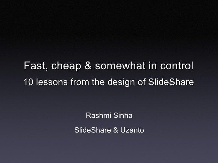 Fast, cheap & somewhat in control 10 lessons from the design of SlideShare <ul><li>Rashmi Sinha </li></ul><ul><li>SlideSha...