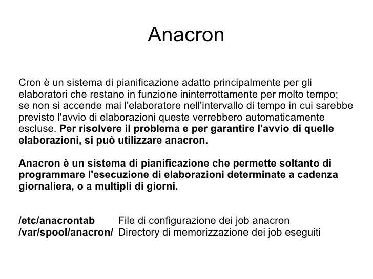 Anacron Cron è un sistema di pianificazione adatto principalmente per gli elaboratori che restano in funzione ininterrotta...