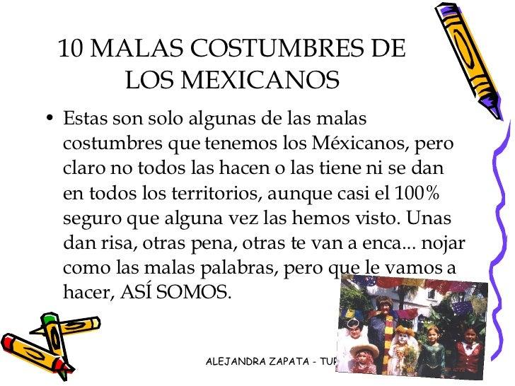 10 MALAS COSTUMBRES DE LOS MEXICANOS <ul><li>Estas son solo algunas de las malas costumbres que tenemos los Méxicanos, per...