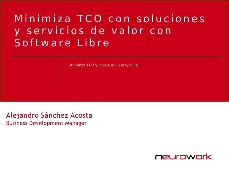 Minimiza TCO con soluciones   y servicios de valor con   Software Libre                      Minimiza TCO y consigue un ma...
