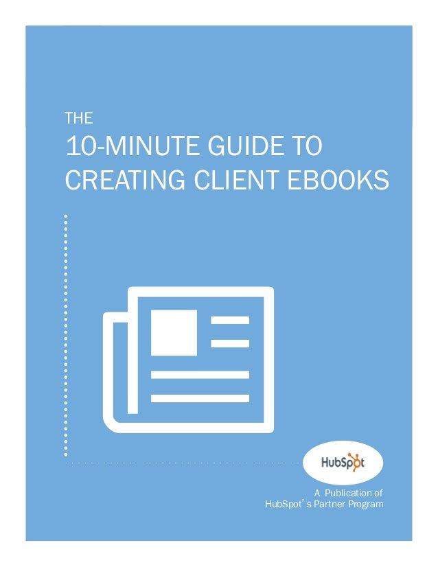 1  THE  10-MINUTE GUIDE TO CREATING CLIENT EBOOKS  N A Publication of HubSpot s Partner Program
