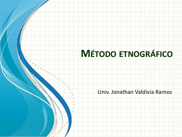 MÉTODO ETNOGRÁFICO   Univ. Jonathan Valdivia Ramos