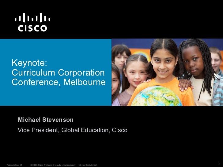 Keynote:  Curriculum Corporation Conference, Melbourne  Michael Stevenson Vice President, Global Education, Cisco