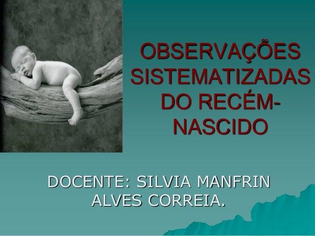 OBSERVAÇÕES SISTEMATIZADAS DO RECÉM- NASCIDO DOCENTE: SILVIA MANFRIN ALVES CORREIA.