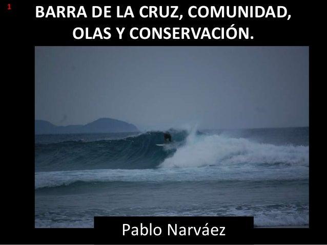 BARRA DE LA CRUZ, COMUNIDAD,OLAS Y CONSERVACIÓN.Pablo Narváez1