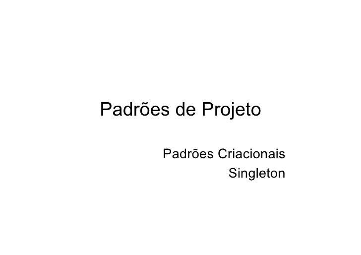 Padrões de Projeto         Padrões Criacionais                 Singleton