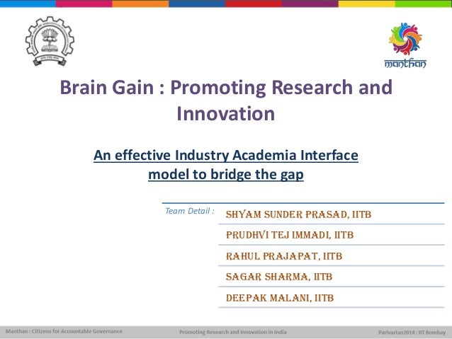 Brain Gain : Promoting Research and Innovation An effective Industry Academia Interface model to bridge the gap Team Detai...