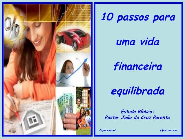 10 passos para uma vida financeira equilibrada Estudo Bíblico: Pastor João da Cruz Parente Clique manual  Ligue seu som