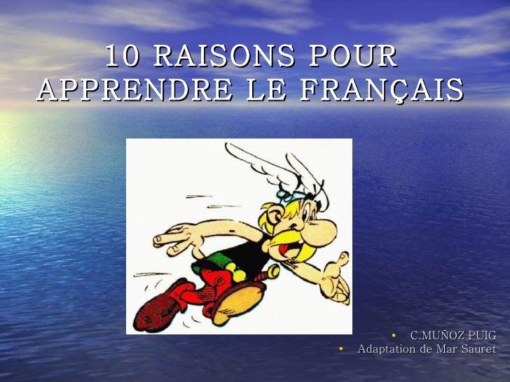 <ul><li>C.MUÑOZ PUIG </li></ul><ul><li>Adaptation de Mar Sauret </li></ul>10 RAISONS POUR APPRENDRE LE FRANÇAIS