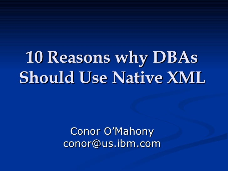 10 Reasons why DBAs Should Use Native XML Conor O'Mahony [email_address]