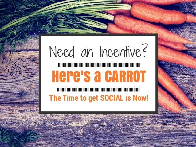 Here's a CARROT NeedanIncentive? The Time to get SOCIAL is Now!