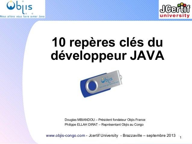 10 repères clés du développeur JAVA 1 www.objis-congo.com - Jcertif University - Brazzaville – septembre 2013 Douglas MBIA...