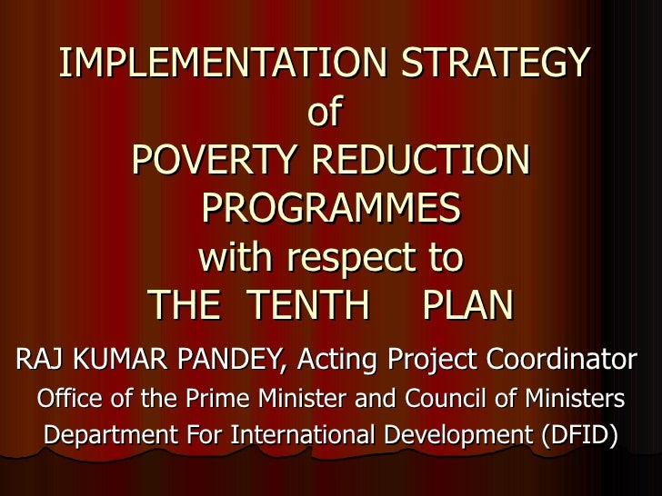 IMPLEMENTATION STRATEGY  of  POVERTY REDUCTION PROGRAMMES with respect to THE  TENTH  PLAN RAJ KUMAR PANDEY, Acting Projec...