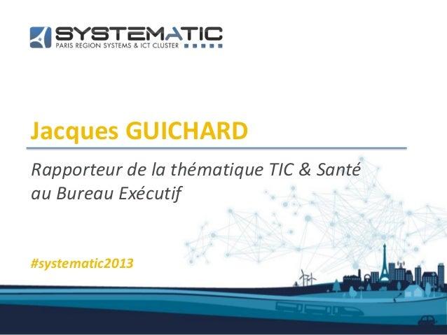 Jacques GUICHARDRapporteur de la thématique TIC & Santéau Bureau Exécutif#systematic2013